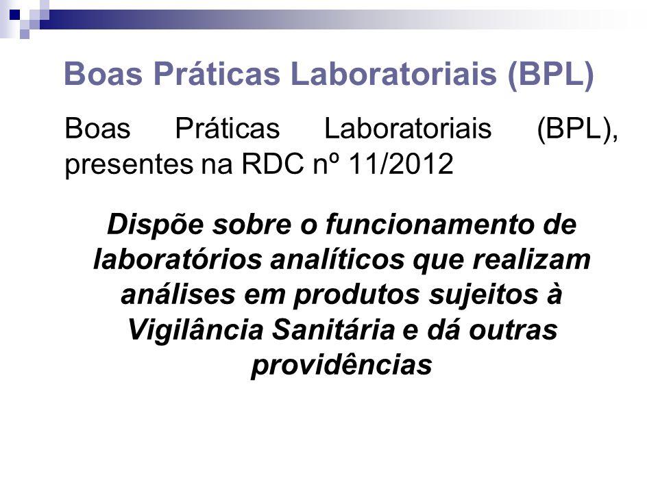 Boas Práticas Laboratoriais (BPL) Boas Práticas Laboratoriais (BPL), presentes na RDC nº 11/2012 Dispõe sobre o funcionamento de laboratórios analíticos que realizam análises em produtos sujeitos à Vigilância Sanitária e dá outras providências