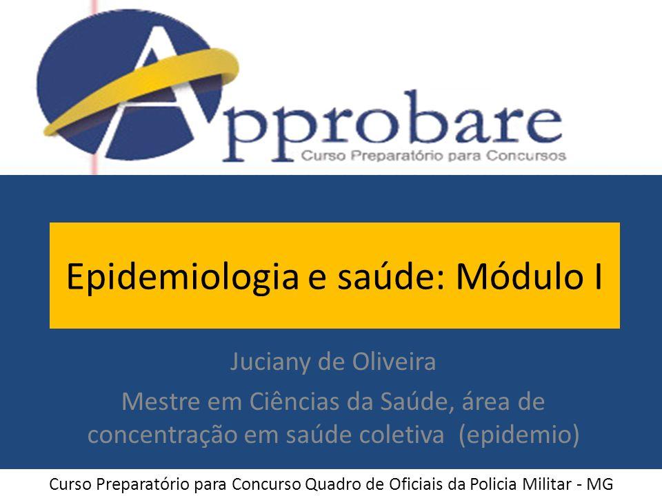 Epidemiologia e saúde: Módulo I Juciany de Oliveira Mestre em Ciências da Saúde, área de concentração em saúde coletiva (epidemio) Curso Preparatório
