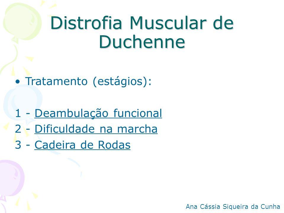 Distrofia Muscular de Duchenne Tratamento (estágios): 1 - Deambulação funcional 2 - Dificuldade na marcha 3 - Cadeira de Rodas Ana Cássia Siqueira da