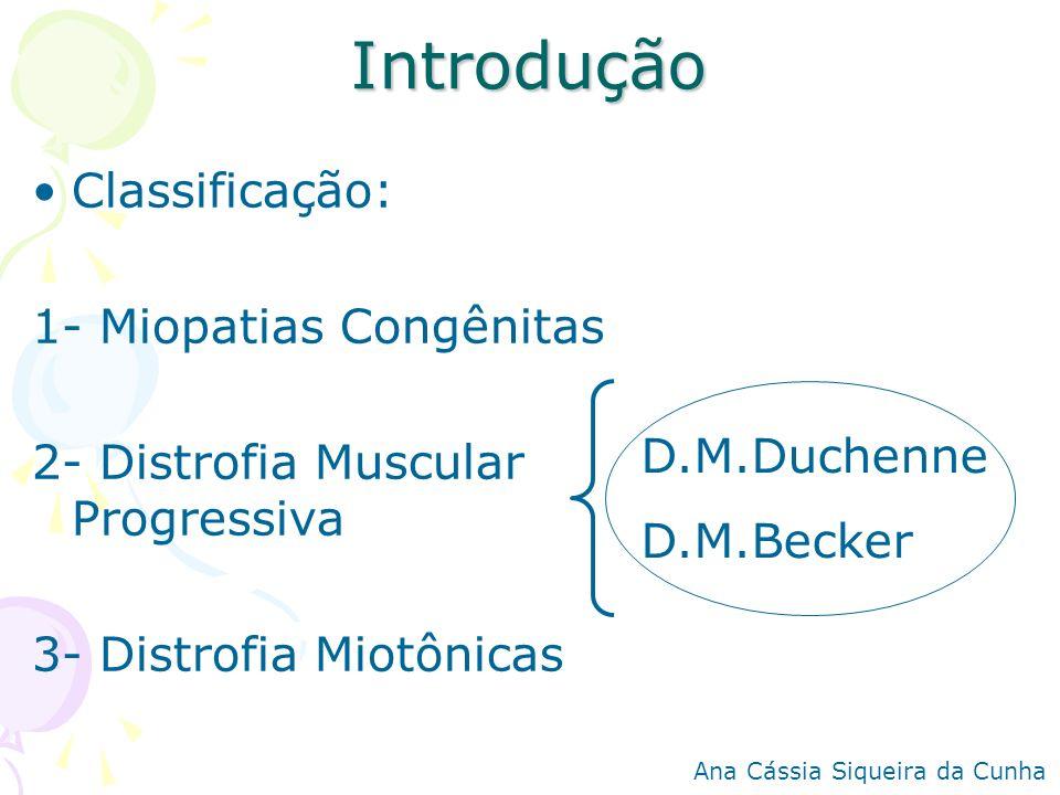 Introdução Classificação: 1- Miopatias Congênitas 2- Distrofia Muscular Progressiva 3- Distrofia Miotônicas D.M.Duchenne D.M.Becker Ana Cássia Siqueir