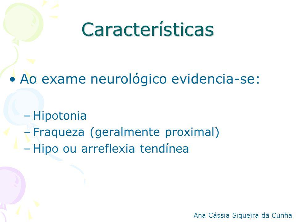 Características Ao exame neurológico evidencia-se: –Hipotonia –Fraqueza (geralmente proximal) –Hipo ou arreflexia tendínea Ana Cássia Siqueira da Cunh