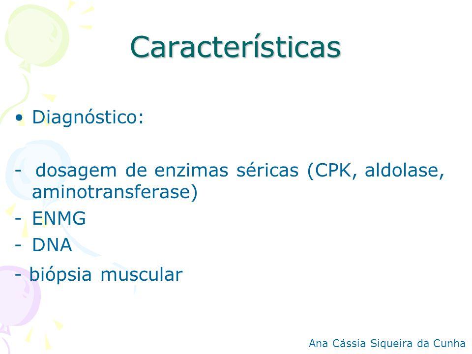 Características Diagnóstico: - dosagem de enzimas séricas (CPK, aldolase, aminotransferase) -ENMG -DNA - biópsia muscular Ana Cássia Siqueira da Cunha