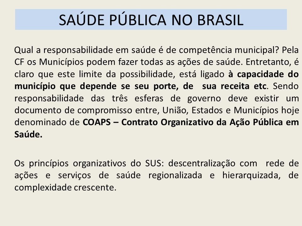 SAÚDE PÚBLICA NO BRASIL Qual a responsabilidade em saúde é de competência municipal? Pela CF os Municípios podem fazer todas as ações de saúde. Entret