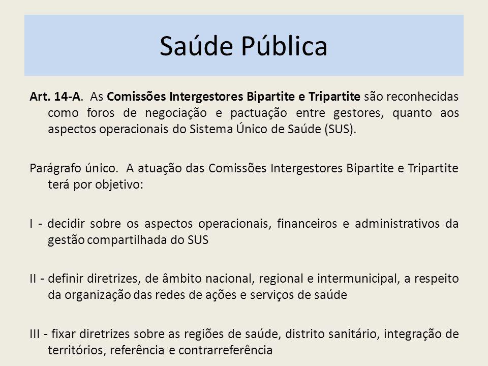 Saúde Pública Art. 14-A. As Comissões Intergestores Bipartite e Tripartite são reconhecidas como foros de negociação e pactuação entre gestores, quant