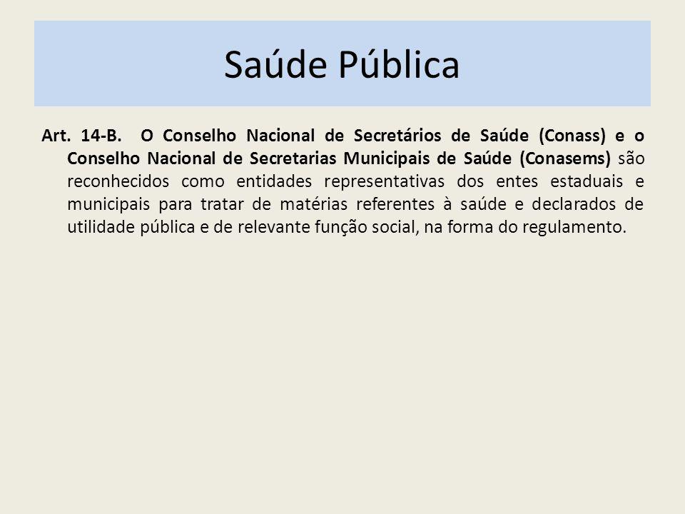 Saúde Pública Art. 14-B. O Conselho Nacional de Secretários de Saúde (Conass) e o Conselho Nacional de Secretarias Municipais de Saúde (Conasems) são