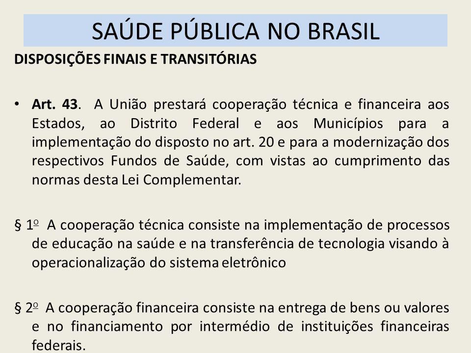 SAÚDE PÚBLICA NO BRASIL DISPOSIÇÕES FINAIS E TRANSITÓRIAS Art. 43. A União prestará cooperação técnica e financeira aos Estados, ao Distrito Federal e