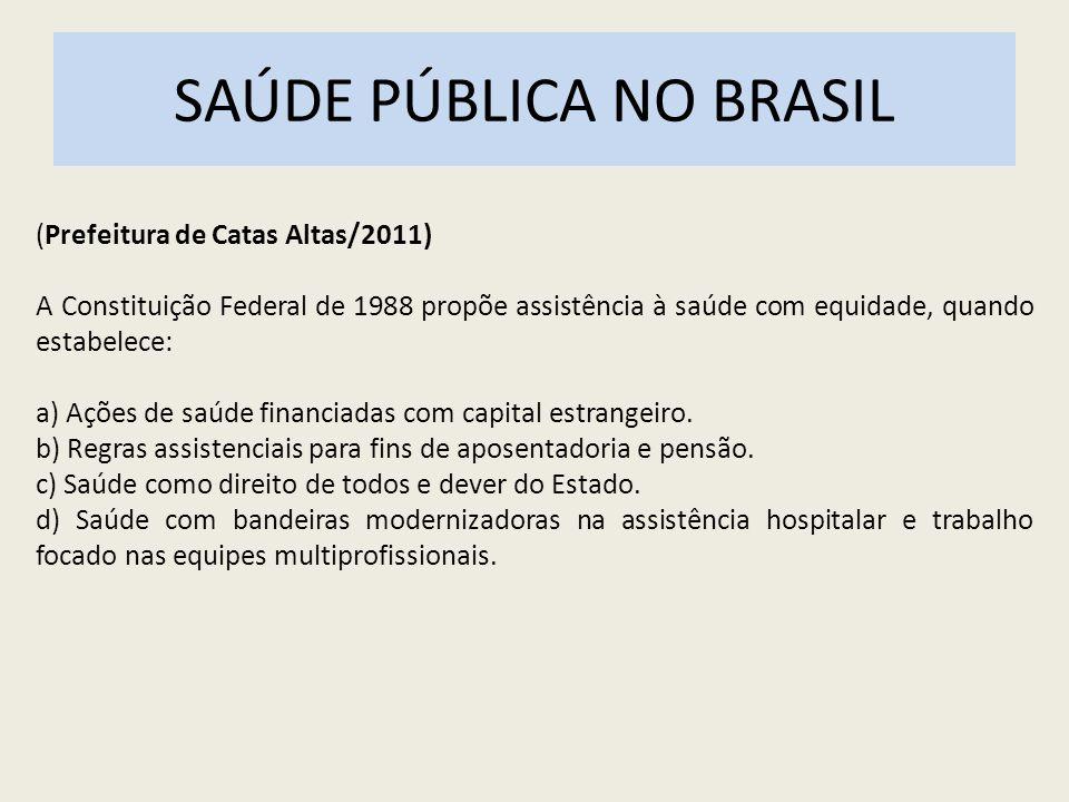 SAÚDE PÚBLICA NO BRASIL (Prefeitura de Catas Altas/2011) A Constituição Federal de 1988 propõe assistência à saúde com equidade, quando estabelece: a)