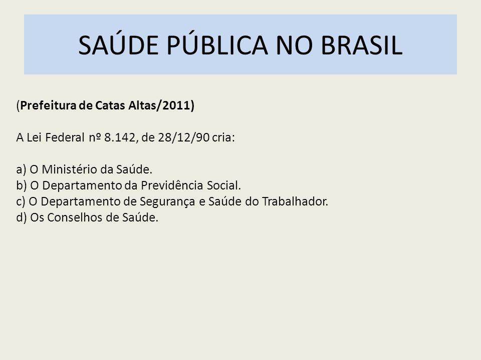 SAÚDE PÚBLICA NO BRASIL (Prefeitura de Catas Altas/2011) A Lei Federal nº 8.142, de 28/12/90 cria: a) O Ministério da Saúde. b) O Departamento da Prev