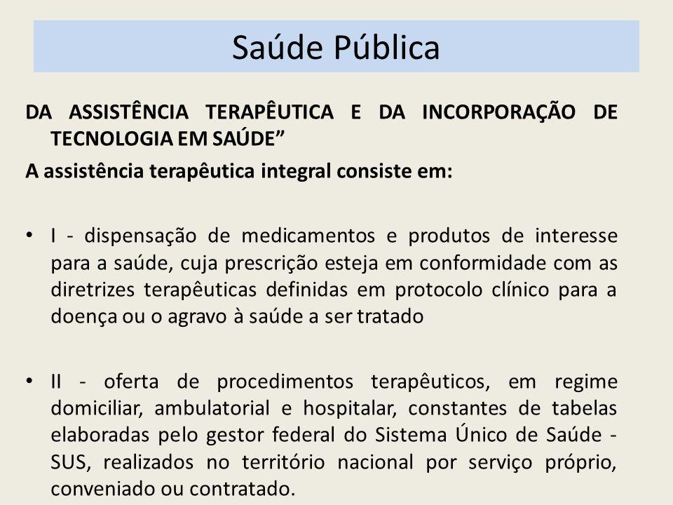 Saúde Pública DA ASSISTÊNCIA TERAPÊUTICA E DA INCORPORAÇÃO DE TECNOLOGIA EM SAÚDE A assistência terapêutica integral consiste em: I - dispensação de m