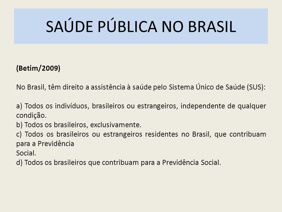 SAÚDE PÚBLICA NO BRASIL (Betim/2009) No Brasil, têm direito a assistência à saúde pelo Sistema Único de Saúde (SUS): a) Todos os indivíduos, brasileir
