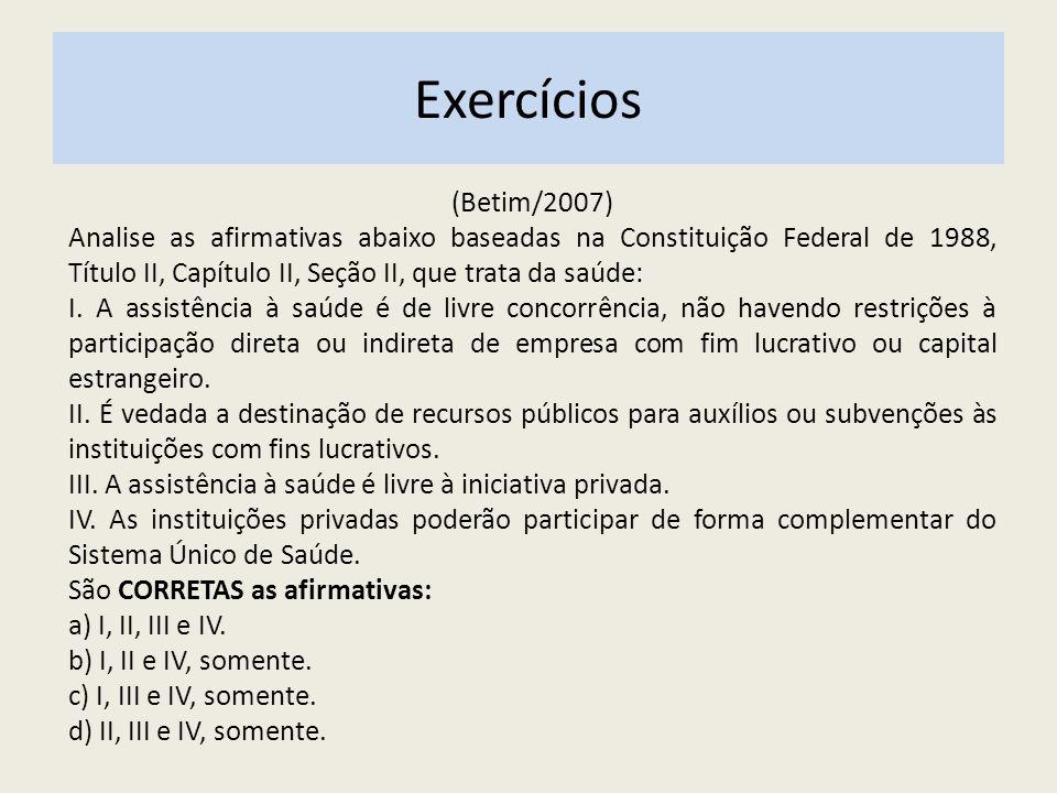 (Betim/2007) Analise as afirmativas abaixo baseadas na Constituição Federal de 1988, Título II, Capítulo II, Seção II, que trata da saúde: I. A assist