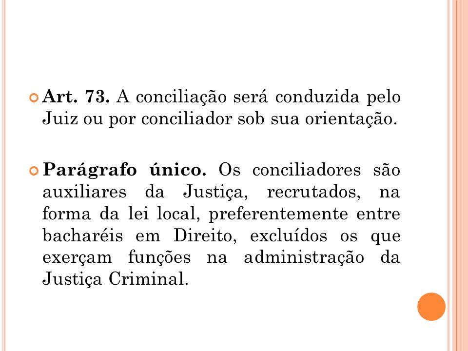 Art. 73. A conciliação será conduzida pelo Juiz ou por conciliador sob sua orientação. Parágrafo único. Os conciliadores são auxiliares da Justiça, re