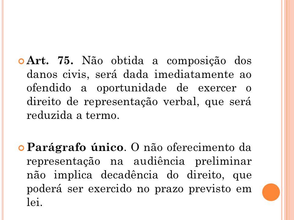 Art. 75. Não obtida a composição dos danos civis, será dada imediatamente ao ofendido a oportunidade de exercer o direito de representação verbal, que
