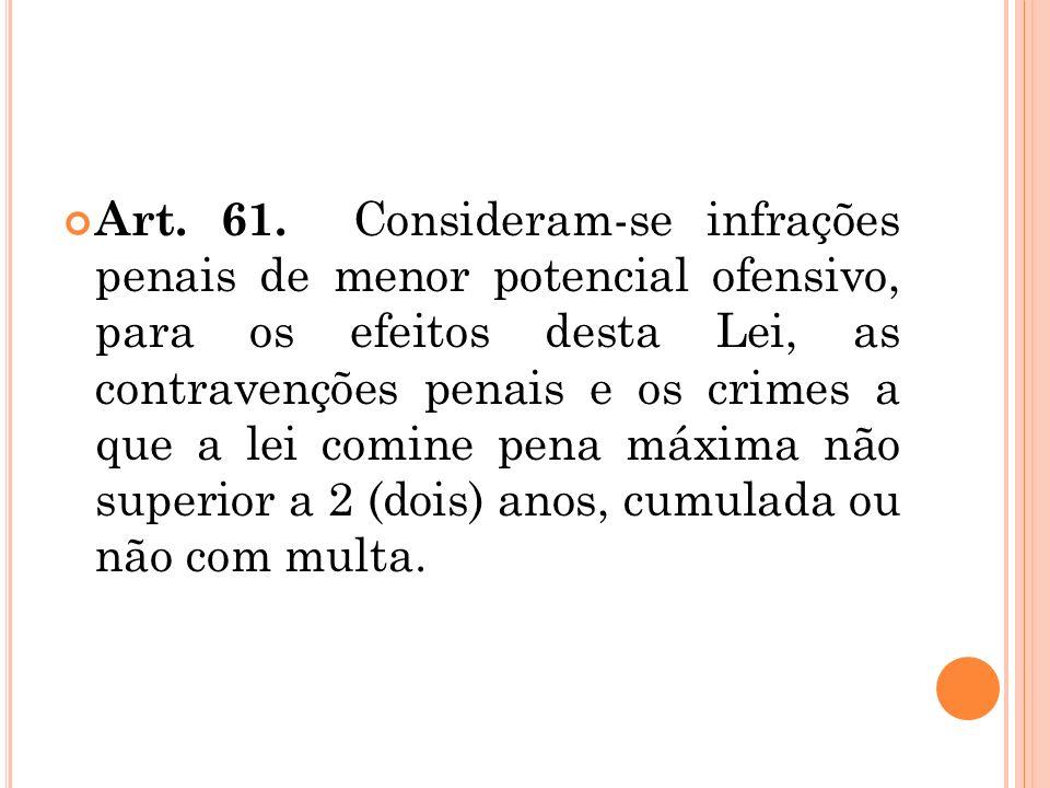 Art. 61. Consideram-se infrações penais de menor potencial ofensivo, para os efeitos desta Lei, as contravenções penais e os crimes a que a lei comine