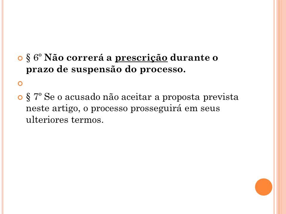 § 6º Não correrá a prescrição durante o prazo de suspensão do processo. § 7º Se o acusado não aceitar a proposta prevista neste artigo, o processo pro