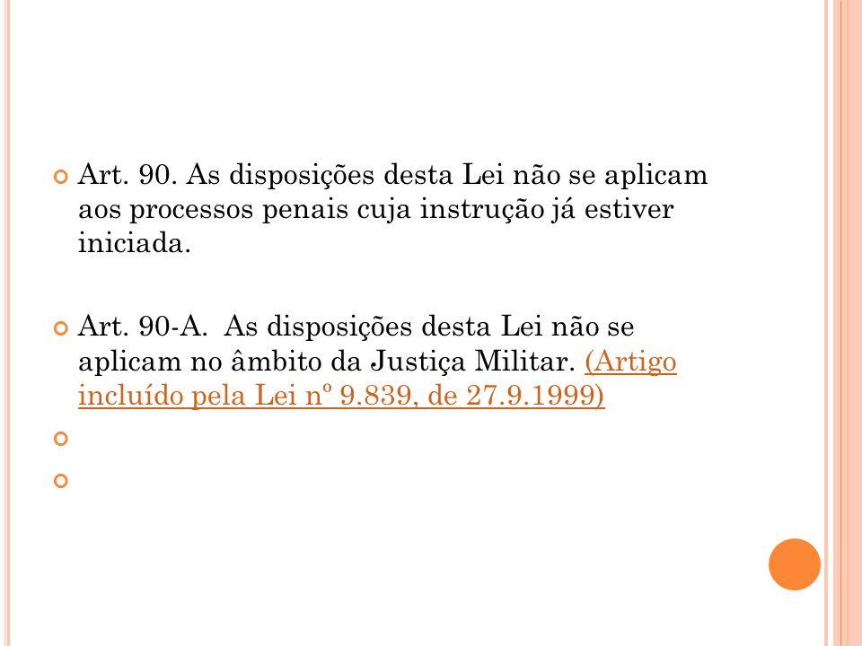 Art. 90. As disposições desta Lei não se aplicam aos processos penais cuja instrução já estiver iniciada. Art. 90-A. As disposições desta Lei não se a
