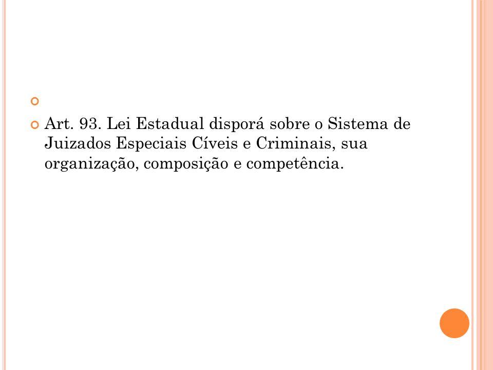 Art. 93. Lei Estadual disporá sobre o Sistema de Juizados Especiais Cíveis e Criminais, sua organização, composição e competência.