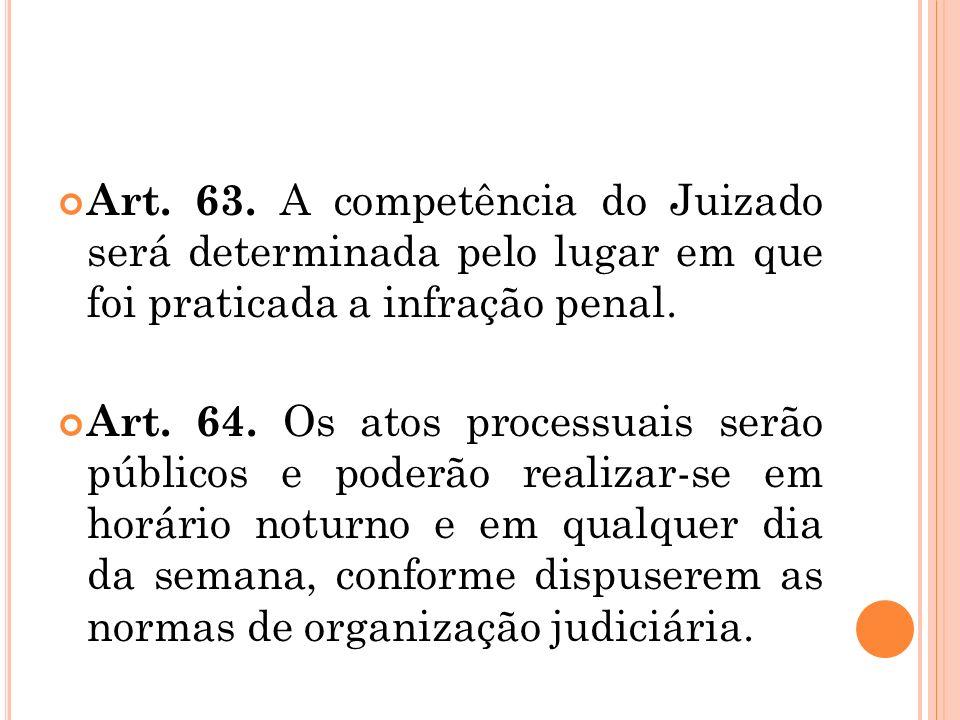 Art. 63. A competência do Juizado será determinada pelo lugar em que foi praticada a infração penal. Art. 64. Os atos processuais serão públicos e pod