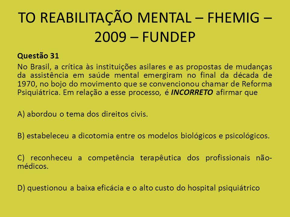 TO REABILITAÇÃO MENTAL – FHEMIG – 2009 – FUNDEP Questão 31 No Brasil, a crítica às instituições asilares e as propostas de mudanças da assistência em