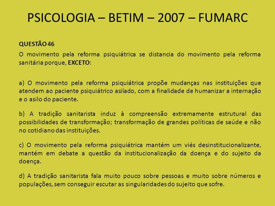 PSICOLOGIA – BETIM – 2007 – FUMARC QUESTÃO 46 O movimento pela reforma psiquiátrica se distancia do movimento pela reforma sanitária porque, EXCETO: a