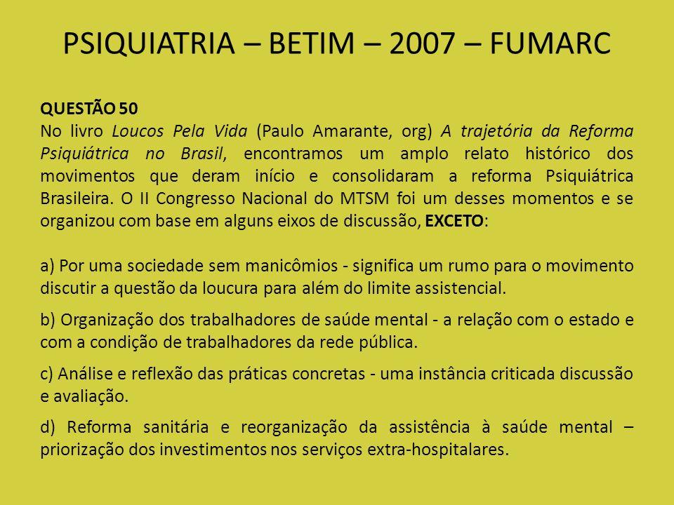 PSIQUIATRIA – BETIM – 2007 – FUMARC QUESTÃO 50 No livro Loucos Pela Vida (Paulo Amarante, org) A trajetória da Reforma Psiquiátrica no Brasil, encontr