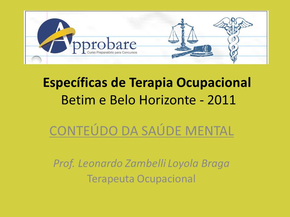 Específicas de Terapia Ocupacional Betim e Belo Horizonte - 2011 CONTEÚDO DA SAÚDE MENTAL Prof. Leonardo Zambelli Loyola Braga Terapeuta Ocupacional