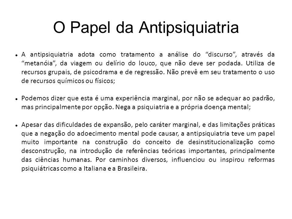O Papel da Antipsiquiatria A antipsiquiatria adota como tratamento a análise do discurso, através da metanóia, da viagem ou delírio do louco, que não