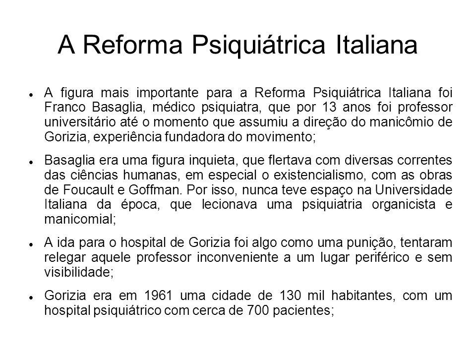 A Reforma Psiquiátrica Italiana A figura mais importante para a Reforma Psiquiátrica Italiana foi Franco Basaglia, médico psiquiatra, que por 13 anos