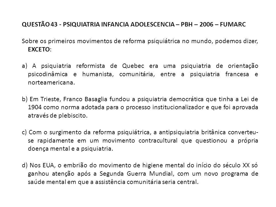 QUESTÃO 43 - PSIQUIATRIA INFANCIA ADOLESCENCIA – PBH – 2006 – FUMARC Sobre os primeiros movimentos de reforma psiquiátrica no mundo, podemos dizer, EX
