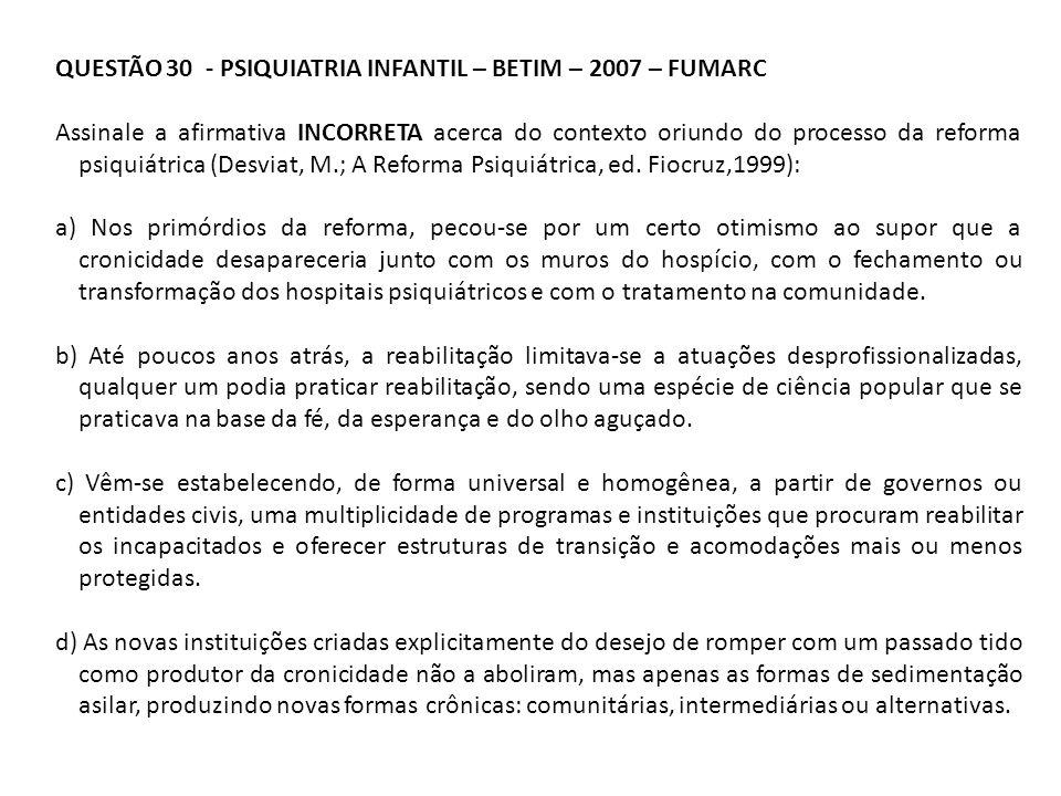 QUESTÃO 30 - PSIQUIATRIA INFANTIL – BETIM – 2007 – FUMARC Assinale a afirmativa INCORRETA acerca do contexto oriundo do processo da reforma psiquiátri
