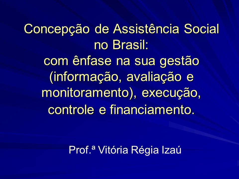 Concepção de Assistência Social no Brasil: com ênfase na sua gestão (informação, avaliação e monitoramento), execução, controle e financiamento. Prof.