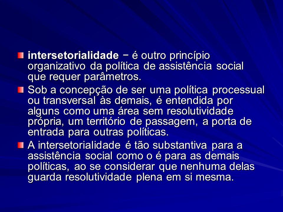 intersetorialidade é outro princípio organizativo da política de assistência social que requer parâmetros. Sob a concepção de ser uma política process
