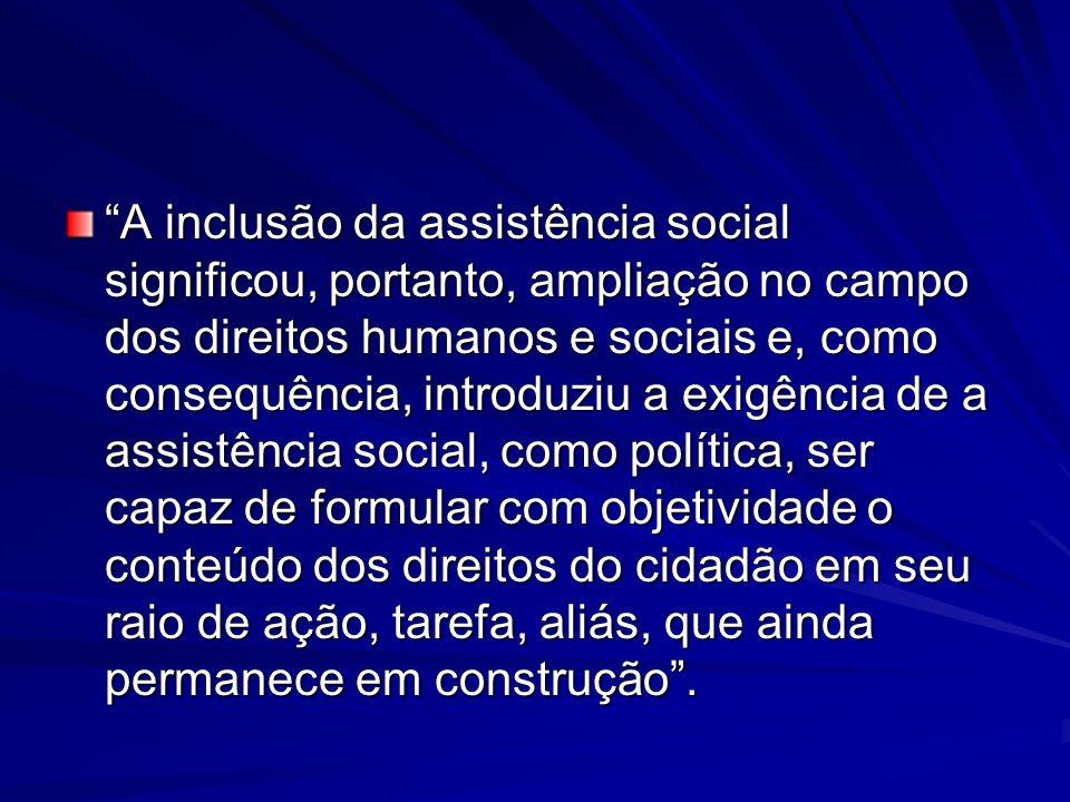 A inclusão da assistência social significou, portanto, ampliação no campo dos direitos humanos e sociais e, como consequência, introduziu a exigência