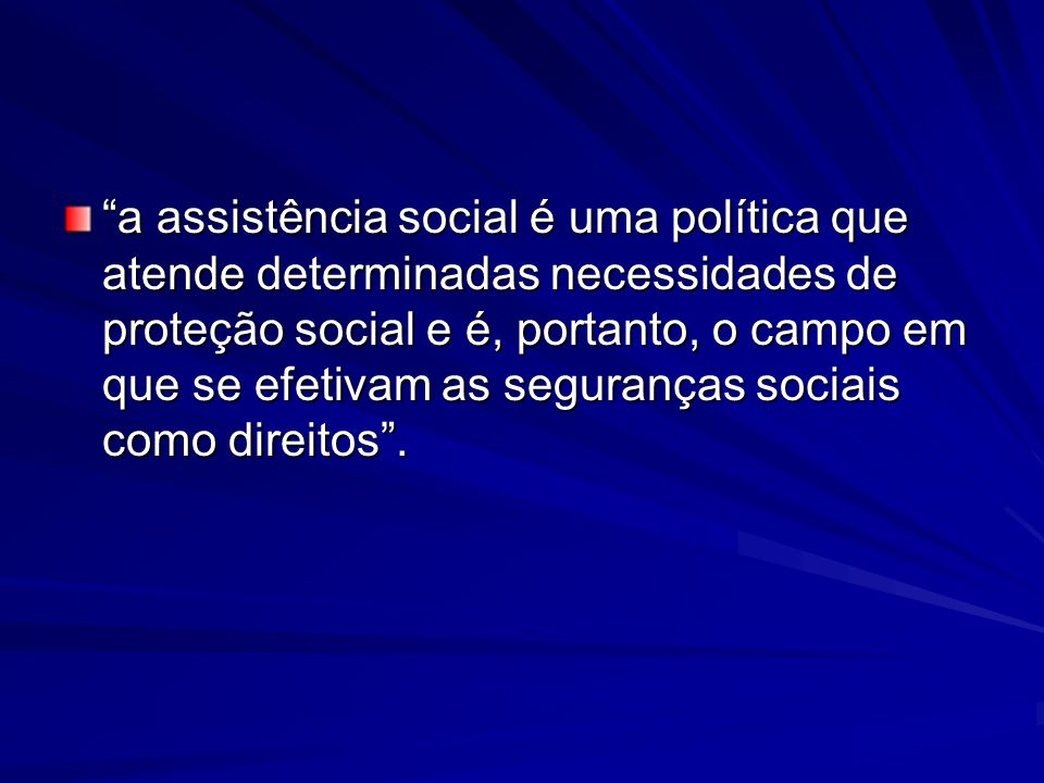 a assistência social é uma política que atende determinadas necessidades de proteção social e é, portanto, o campo em que se efetivam as seguranças so