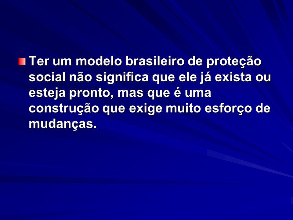 Ter um modelo brasileiro de proteção social não significa que ele já exista ou esteja pronto, mas que é uma construção que exige muito esforço de muda