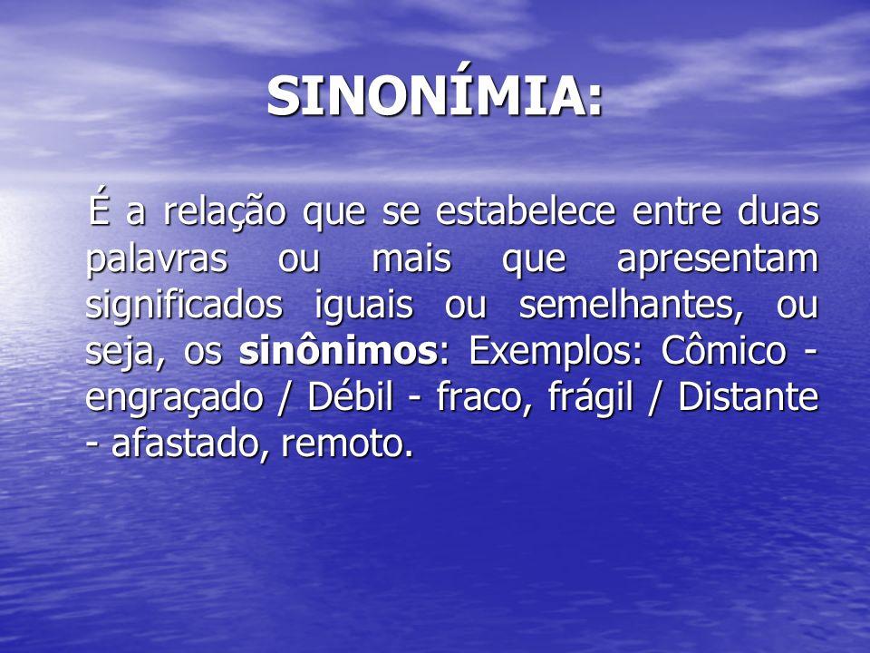 SINONÍMIA: É a relação que se estabelece entre duas palavras ou mais que apresentam significados iguais ou semelhantes, ou seja, os sinônimos: Exemplo