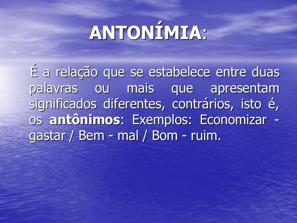 ANTONÍMIA: É a relação que se estabelece entre duas palavras ou mais que apresentam significados diferentes, contrários, isto é, os antônimos: Exemplo