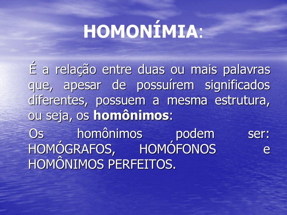 HOMONÍMIA: É a relação entre duas ou mais palavras que, apesar de possuírem significados diferentes, possuem a mesma estrutura, ou seja, os homônimos: