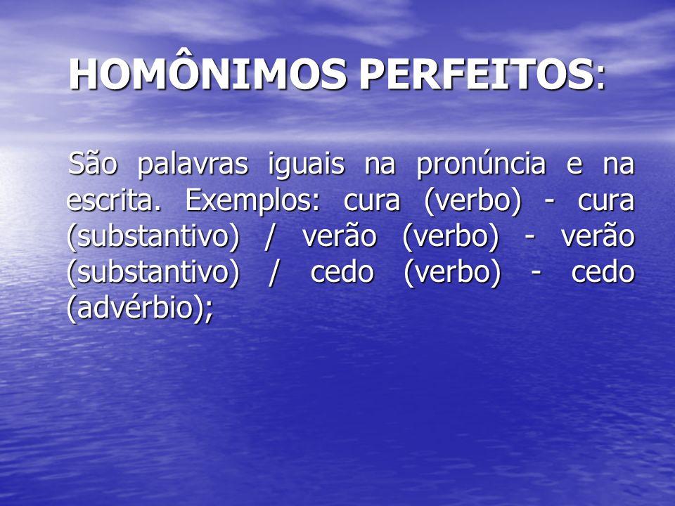 HOMÔNIMOS PERFEITOS: São palavras iguais na pronúncia e na escrita. Exemplos: cura (verbo) - cura (substantivo) / verão (verbo) - verão (substantivo)
