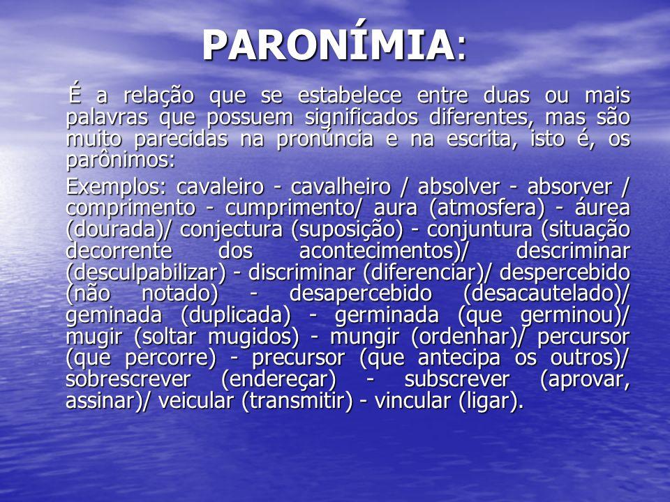 PARONÍMIA: É a relação que se estabelece entre duas ou mais palavras que possuem significados diferentes, mas são muito parecidas na pronúncia e na es