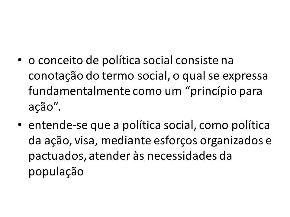 o conceito de política social consiste na conotação do termo social, o qual se expressa fundamentalmente como um princípio para ação. entende-se que a