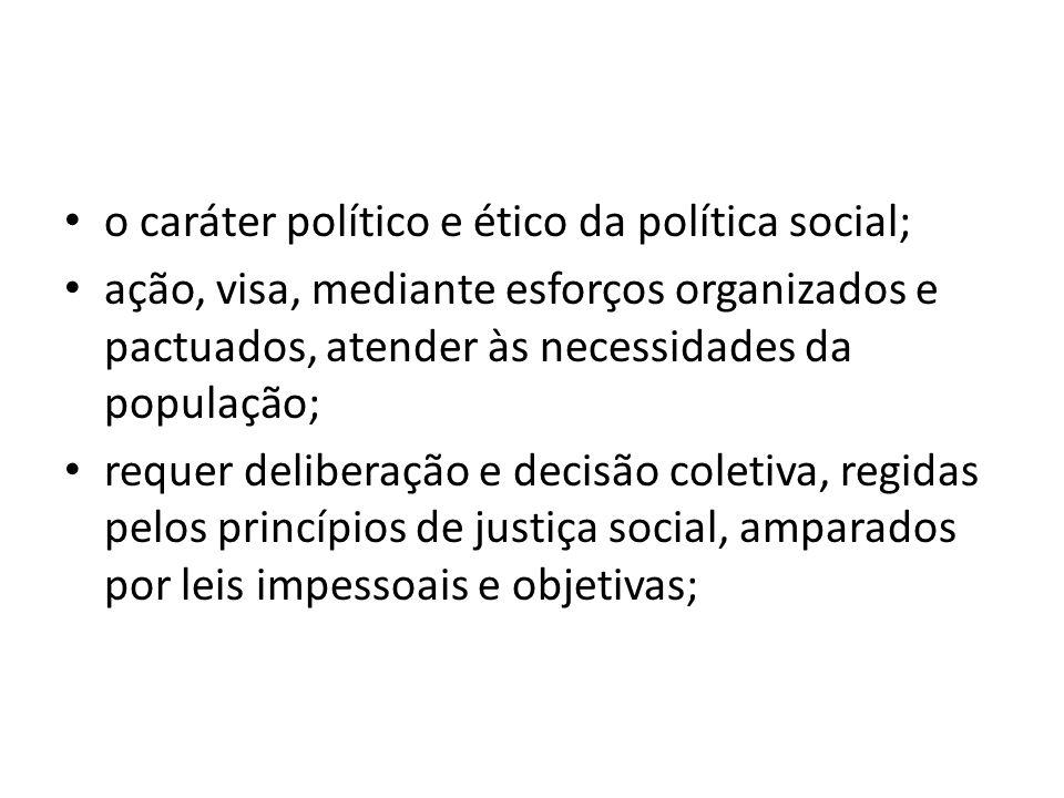 o caráter político e ético da política social; ação, visa, mediante esforços organizados e pactuados, atender às necessidades da população; requer del