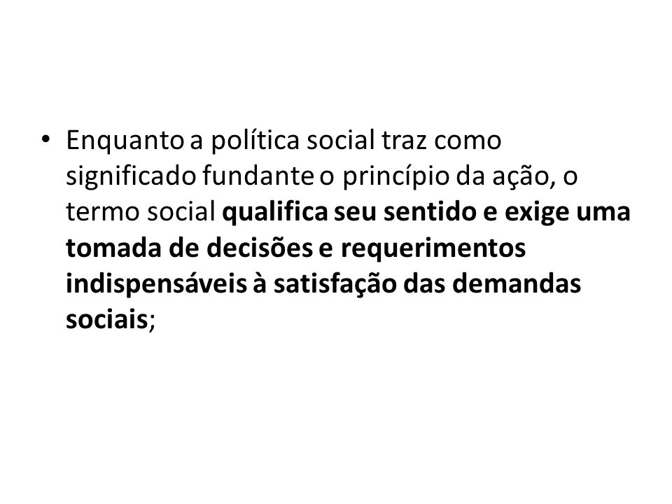 Enquanto a política social traz como significado fundante o princípio da ação, o termo social qualifica seu sentido e exige uma tomada de decisões e r