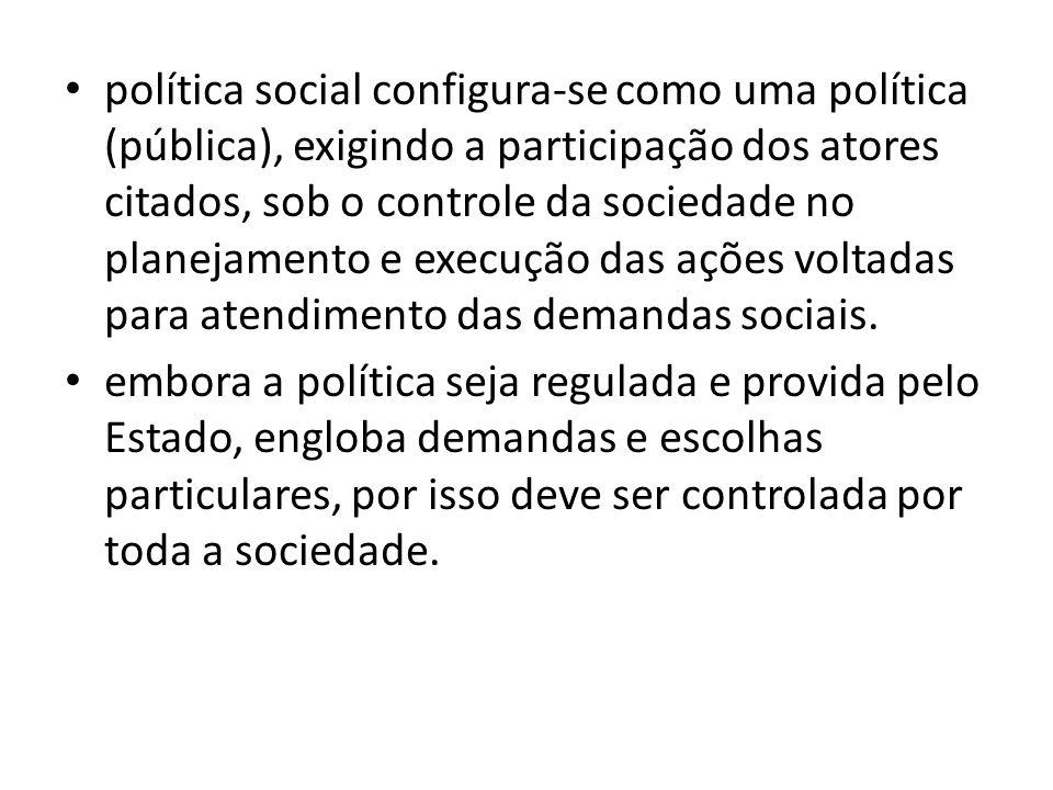 política social configura-se como uma política (pública), exigindo a participação dos atores citados, sob o controle da sociedade no planejamento e ex