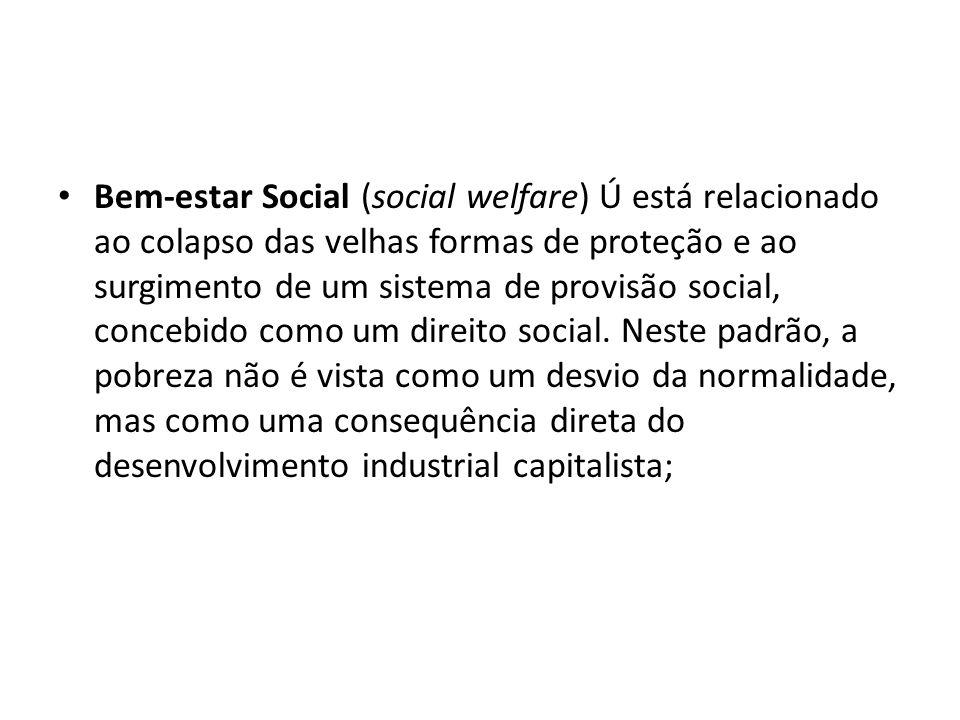 Bem-estar Social (social welfare) Ú está relacionado ao colapso das velhas formas de proteção e ao surgimento de um sistema de provisão social, conceb