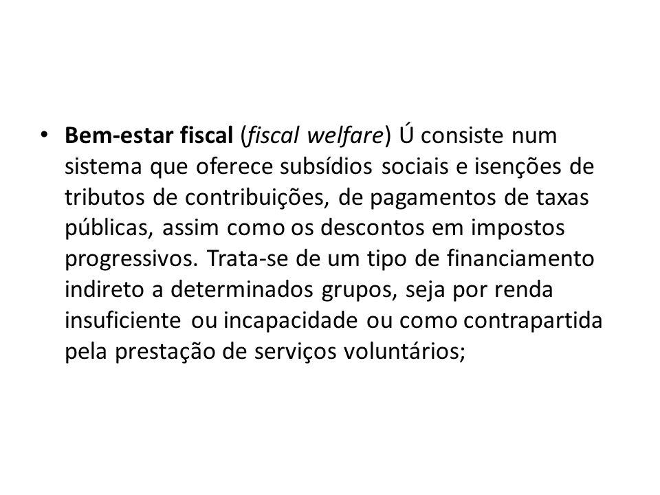 Bem-estar fiscal (fiscal welfare) Ú consiste num sistema que oferece subsídios sociais e isenções de tributos de contribuições, de pagamentos de taxas