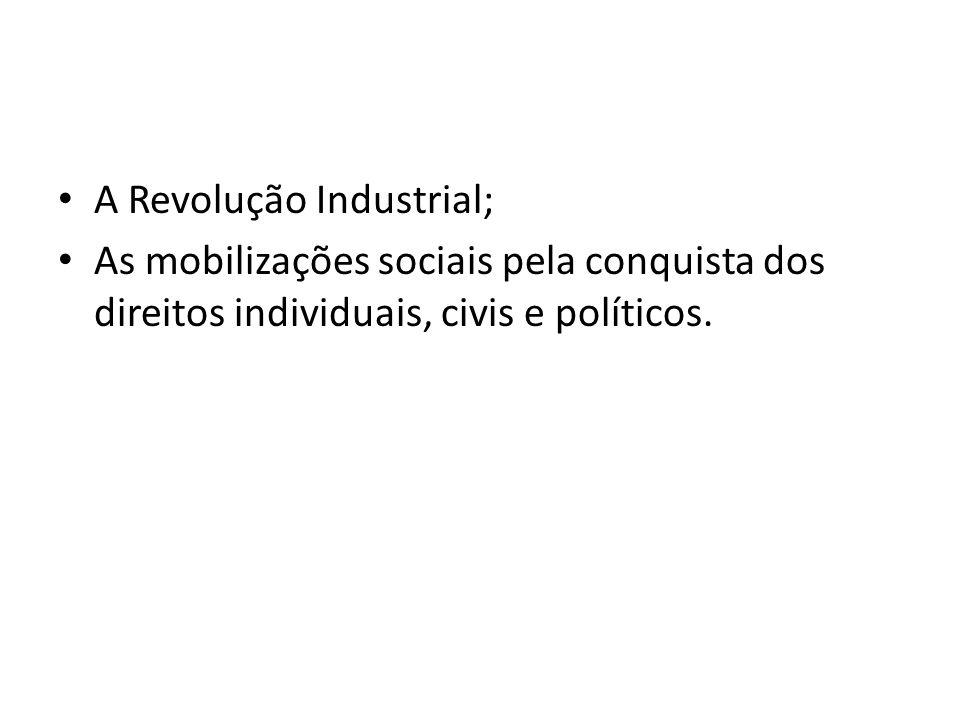 A Revolução Industrial; As mobilizações sociais pela conquista dos direitos individuais, civis e políticos.