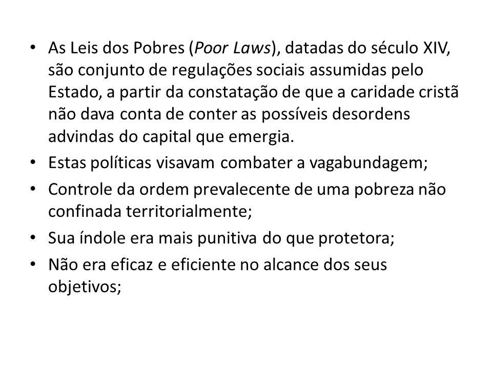 As Leis dos Pobres (Poor Laws), datadas do século XIV, são conjunto de regulações sociais assumidas pelo Estado, a partir da constatação de que a cari