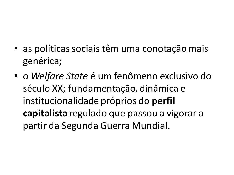 as políticas sociais têm uma conotação mais genérica; o Welfare State é um fenômeno exclusivo do século XX; fundamentação, dinâmica e institucionalida