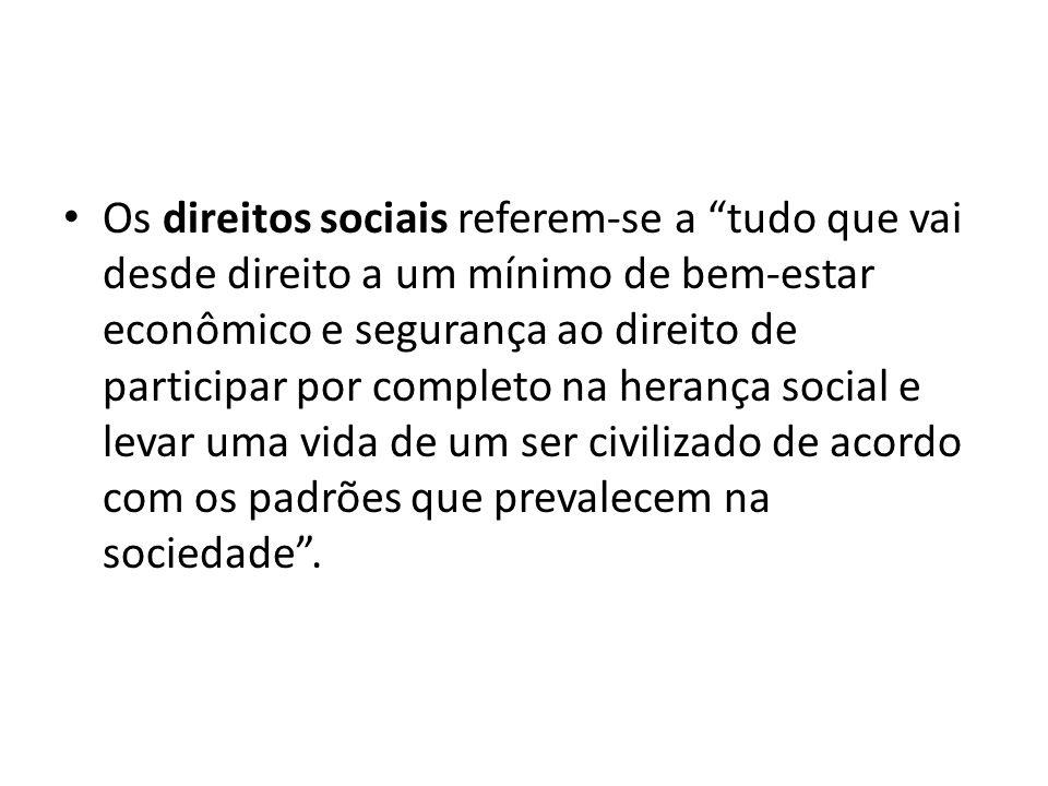 Os direitos sociais referem-se a tudo que vai desde direito a um mínimo de bem-estar econômico e segurança ao direito de participar por completo na he